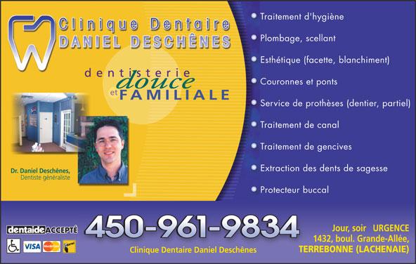 Clinique Dentaire Daniel Deschênes (450-961-9834) - Annonce illustrée======= - Traitement d'hygièneTr Plombage, scellantPl Esthétique (facette, blanchiment)Es Couronnes et pontsCo et FAMILIALE Service de prothèses (dentier, partiel)Se Traitement de canalTr Traitement de gencivesTr Extraction des dents de sagesseEx dentisterie Dr. Daniel Deschênes, Dentiste généraliste Protecteur buccalPr Jour, soir   URGENCE ACCEPTÉ 1432, boul. Grande-Allée, TERREBONNE (LACHENAIE) Clinique Dentaire Daniel Deschênes