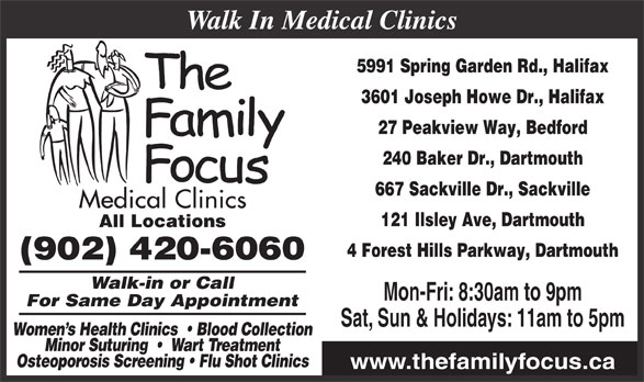Family Focus Medical Clinics (902-420-6060) - Display Ad - 4 Forest Hills Parkway, Dartmouth (902) 420-6060 Walk-in or Call Mon-Fri: 8:30am to 9pm Walk In Medical Clinics For Same Day Appointment Women s Health Clinics    Blood Collection Minor Suturing     Wart Treatment Osteoporosis Screening   Flu Shot Clinics www.thefamilyfocus.ca Sat, Sun & Holidays: 11am to 5pm 5991 Spring Garden Rd., Halifax 3601 Joseph Howe Dr., Halifax 27 Peakview Way, Bedford 240 Baker Dr., Dartmouth 667 Sackville Dr., Sackville 121 Ilsley Ave, Dartmouth All Locations