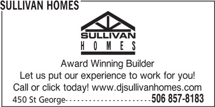 Sullivan Homes (506-857-8183) - Display Ad - SULLIVAN HOMES Award Winning Builder Let us put our experience to work for you! Call or click today! www.djsullivanhomes.com 506 857-8183 450 St George----------------------