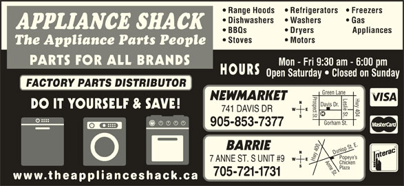 The Appliance Shack (905-853-7377) - Display Ad - Chicken Plaza 705-721-1731 www.theapplianceshack.ca Range Hoods Refrigerators Freezers Dishwashers Washers BBQs Dryers Appliances Stoves Gas APPLIANCE SHACK Motors The Appliance Parts People PARTS FOR ALL BRANDS Mon - Fri 9:30 am - 6:00 pm HOURS Open Saturday   Closed on Sunday FACTORY PARTS DISTRIBUTOR Prospect St.Davis Dr. Leslie St. NEWMARKET DO IT YOURSELF & SAVE! 741 DAVIS DR Gorham St. Hwy 404 Green Lane 905-853-7377 0 Anne St.Dunlop St. E.Pope BARRIE 40 ye s Hwy 7 ANNE ST. S UNIT #9