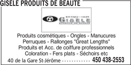 """Gisèle Produits de Beauté (450-438-2553) - Annonce illustrée======= - Produits et Acc. de coiffure professionnels Coloration - Fers plats - Séchoirs etc 450 438-2553 40 de la Gare St-Jérôme ------------ GISELE PRODUITS DE BEAUTE Produits cosmétiques - Ongles - Manucures Perruques - Rallonges """"Great Lengths"""""""
