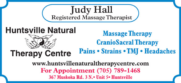 Huntsville Natural Therapy Centre (705-789-1468) - Display Ad - CranioSacral Therapy Pains   Strains   TMJ   Headaches Therapy Centre www.huntsvillenaturaltherapycentre.com For Appointment (705) 789-1468 367 Muskoka Rd. 3 N.  Unit 5  Huntsville Judy Hall Registered Massage Therapist Huntsville Natural Massage Therapy