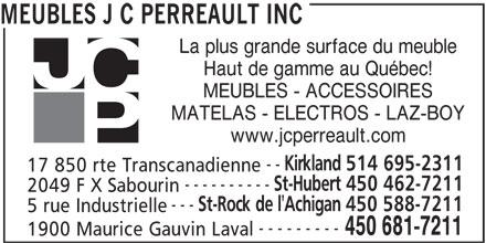 JC Perreault (450-681-7211) - Display Ad - La plus grande surface du meuble Haut de gamme au Québec! MEUBLES - ACCESSOIRES MATELAS - ELECTROS - LAZ-BOY www.jcperreault.com -- Kirkland 514 695-2311 17 850 rte Transcanadienne ---------- St-Hubert 450 462-7211 2049 F X Sabourin --- St-Rock de l'Achigan 450 588-7211 5 rue Industrielle --------- 450 681-7211 1900 Maurice Gauvin Laval MEUBLES J C PERREAULT INC La plus grande surface du meuble Haut de gamme au Québec! MEUBLES - ACCESSOIRES MATELAS - ELECTROS - LAZ-BOY www.jcperreault.com -- Kirkland 514 695-2311 17 850 rte Transcanadienne ---------- St-Hubert 450 462-7211 2049 F X Sabourin --- St-Rock de l'Achigan 450 588-7211 5 rue Industrielle --------- 450 681-7211 1900 Maurice Gauvin Laval MEUBLES J C PERREAULT INC
