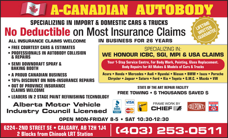 A-Canadian Autobody (403-253-0511) - Display Ad - STATE OF THE ART REPAIR FACILITY CLAIMS WELCOME FREE TOWING   $ THOUSANDS $AVED $ LEADERS IN 2 STAGE PAINTREFINISHING TECHNOLOGY Alberta Motor Vehicle Industry Council Licensed OPEN MON-FRIDAY 8-5   SAT 10:30-12:30 6224 - 2ND STREET SE   CALGARY, AB T2H 1J4 OUT OF PROVINCE INSURANCE 403 253-0511 (Division of A-CANADIAN GROUP OF COMPANIES INC.) NIFETIME SPECIALIZING IN IMPORT & DOMESTIC CARS & TRUCKS RITTE SPECIALIZING IN IMPORT & DOMESTIC CARS & TRUCKSSPECIALIZ AR NTEITTEANE No Deductible on Most Insurance Claims GUAR IN BUSINESS FOR 26 YEARS ALL INSURANCE CLAIMS WELCOME 403 253-0511 2 Blocks from Chinook LRT Station SPECIALIZING IN: FREE COURTESY CARS & ESTIMATES PROFESSIONALS IN AUTOBODY COLLISION WE HONOUR ICBC, SGI, MPI & USA CLAIMS & REPAIRS Your 1-Stop Service Centre, For Body Work, Painting, Glass Replacement. SEMI DOWNDRAFT SPRAY & Body Repairs for All Makes & Models of Cars & Trucks BAKING BOOTH Acura   Honda   Mercedes   Audi   Hyundai   Nissan   BMW   Isuzu   Porsche A PROUD CANADIAN BUSINESS Chrysler   Jaguar   Saturn   Ford   Kia   Toyota   G.M.C.   Mazda   VW 10% DISCOUNT ON NON-INSURANCE REPAIRS