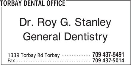 Torbay Dental Office (709-437-5491) - Display Ad - Dr. Roy G. Stanley General Dentistry 709 437-5491 1339 Torbay Rd Torbay ------------ Fax ------------------------------- 709 437-5014 TORBAY DENTAL OFFICE