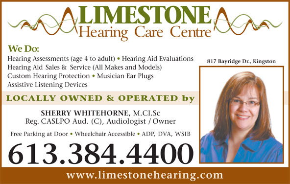 Limestone Hearing Care Centre (613-384-4400) - Display Ad - Hearing Assessments (age 4 to adult)   Hearing Aid Evaluations 817 Bayridge Dr., Kingston Hearing Aid Sales & Service (All Makes and Models) Custom Hearing Protection   Musician Ear Plugs Assistive Listening Devices LOCALLY OWNED & OPERATED by SHERRY WHITEHORNE , M.CI.Sc Reg. CASLPO Aud. (C), Audiologist / Owner Free Parking at Door   Wheelchair Accessible   ADP, DVA, WSIB 613.384.4400 www.limestonehearing.com