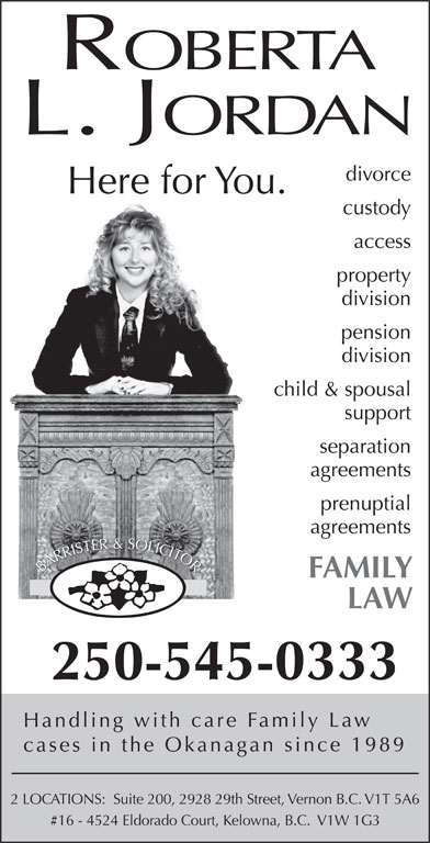 Roberta L. Jordan (250-545-0333) - Display Ad - ROBERTA L. JORDAN divorce Here for You. custody access property division pension division child & spousal support OOR RRR AARR BBA FAMILY LAW 250-545-0333 Handling with care Family Law cases in the Okanagan since 1989 2 LOCATIONS:  Suite 200, 2928 29th Street, Vernon B.C. V1T 5A6 #16 - 4524 Eldorado Court, Kelowna, B.C.  V1W 1G3 separation agreements prenuptial agreements SO OL ER&S LLILICCICITT TE SST TO RIRIS
