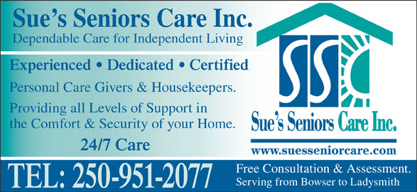 Sue's Senior Care (250-951-2077) - Display Ad - Sue s Seniors Care Inc. Dependable Care for Independent Living Experienced   Dedicated   Certified Personal Care Givers & Housekeepers. Providing all Levels of Support in the Comfort & Security of your Home. 24/7 Care Free Consultation & Assessment. Serving from Bowser to Ladysmith TEL: 250-951-2077