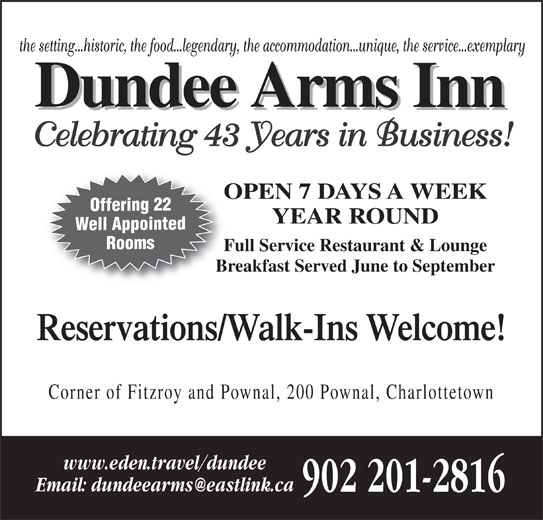 Dundee Arms Inn (902-892-2496) - Annonce illustrée======= - the setting...historic, the food...legendary, the accommodation...unique, the service...exemplary Celebrating 43 Years in Business! OPEN 7 DAYS A WEEKO Offering 22 YEAR ROUND Well Appointed Rooms Full Service Restaurant & LoungeFu Breakfast Served June to SeptemberBr Reservations/Walk-Ins Welcome! Corner of Fitzroy and Pownal, 200 Pownal, Charlottetown www.eden.travel/dundee 902 201-2816