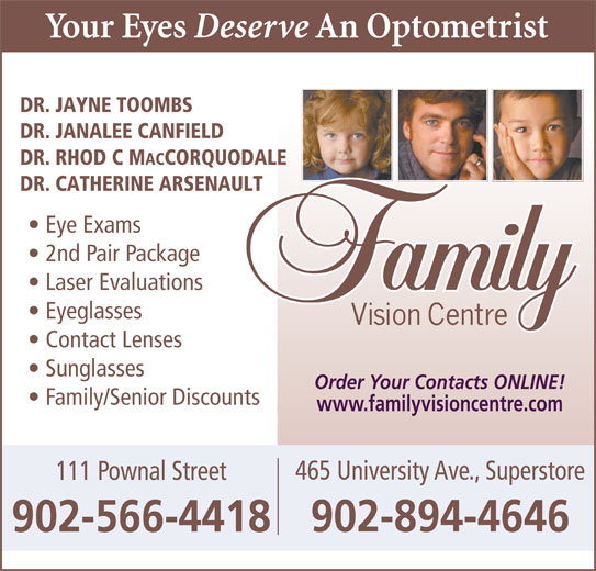 Family Vision Centre (902-566-4418) - Display Ad - DR. JANALEE CANFIELD DR. RHOD C M ACCORQUODALE DR. CATHERINE ARSENAULT Eye Exams 2nd Pair Package DR. JAYNE TOOMBS Laser Evaluations Eyeglasses Contact Lenses Sunglasses Order Your Contacts ONLINE! Family/Senior Discounts www.familyvisioncentre.com 465 University Ave., Superstore 111 Pownal Street 902-894-4646 902-566-4418