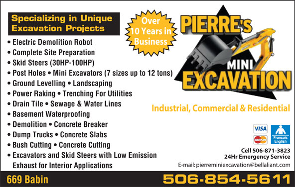 Pierre's Mini Excavation (506-854-5611) - Display Ad - Specializing in Unique Over Excavation Projects 10 Years in Business Electric Demolition Robot Complete Site Preparation Skid Steers (30HP-100HP) Post Holes   Mini Excavators (7 sizes up to 12 tons) Ground Levelling   Landscaping Power Raking   Trenching For Utilities Drain Tile   Sewage & Water Lines Industrial, Commercial & Residential Basement Waterproofing Demolition   Concrete Breaker Dump Trucks   Concrete Slabs Bush Cutting   Concrete Cutting Cell 506-871-3823 Excavators and Skid Steers with Low Emission 24Hr Emergency Service Exhaust for Interior Applications 669 Babin 506-854-5611 Specializing in Unique Over Excavation Projects Business Electric Demolition Robot Complete Site Preparation Skid Steers (30HP-100HP) Post Holes   Mini Excavators (7 sizes up to 12 tons) Ground Levelling   Landscaping Power Raking   Trenching For Utilities Drain Tile   Sewage & Water Lines Industrial, Commercial & Residential Basement Waterproofing Demolition   Concrete Breaker Dump Trucks   Concrete Slabs Bush Cutting   Concrete Cutting Cell 506-871-3823 Excavators and Skid Steers with Low Emission 24Hr Emergency Service Exhaust for Interior Applications 669 Babin 506-854-5611 10 Years in