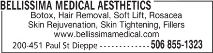Bellissima Medical Aesthetics (506-855-1323) - Display Ad - 506 855-1323 200-451 Paul St Dieppe ------------- BELLISSIMA MEDICAL AESTHETICS Botox, Hair Removal, Soft Lift, Rosacea www.bellissimamedical.com Skin Rejuvenation, Skin Tightening, Fillers
