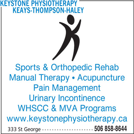 Keays-Thompson-Haley Physiotherapy (506-858-8644) - Display Ad - KEAYS-THOMPSON-HALEY Sports & Orthopedic Rehab Manual Therapy   Acupuncture Pain Management KEYSTONE PHYSIOTHERAPY Urinary Incontinence WHSCC & MVA Programs www.keystonephysiotherapy.ca 506 858-8644 333 St George ---------------------