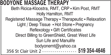 Bodyone Massage Therapy (519-354-4646) - Display Ad - Beth Ricica-Kloostra, RMT, CRP   Kim Post, RMT Holly Hamilton, RMT Registered Massage Therapy   Therapeutic   Relaxation Light / Deep Tissue    Hot Stone   Pregnancy Reflexology   Gift Certificates Direct Billing to GreenShield, Great West Life Sun Life and Manulife 519 354-4646 356 St Clair Unit 2 ----------------- BODYONE MASSAGE THERAPY