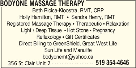 Bodyone Massage Therapy (519-354-4646) - Display Ad - Beth Ricica-Kloostra, RMT, CRP Holly Hamilton, RMT    Sandra Henry, RMT Registered Massage Therapy  Therapeutic  Relaxation Reflexology  Gift Certificates BODYONE MASSAGE THERAPY 356 St Clair Unit 2 ----------------- Light / Deep Tissue   Hot Stone  Pregnancy Direct Billing to GreenShield, Great West Life Sun Life and Manulife 519 354-4646