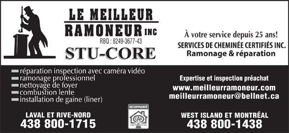 Le Meilleur Ramoneur Inc (450-962-8186) - Annonce illustrée======= - À votre service depuis 25 ans! RBQ : 8249-3677-43 SERVICES DE CHEMINÉE CERTIFIÉS INC. Ramonage & réparation réparation inspection avec caméra vidéo ramonage professionnel Expertise et inspection préachat nettoyage de foyer www.meilleurramoneur.com combustion lente installation de gaine (liner) LAVAL ET RIVE-NORD WEST ISLAND ET MONTRÉAL 438 800-1715 438 800-1438