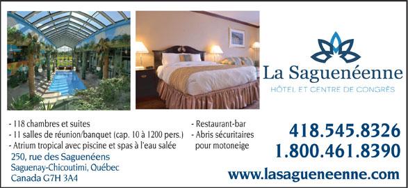 Centre de Congrès et Hôtel La Saguenéenne (418-545-8326) - Annonce illustrée======= - - 118 chambres et suites - Restaurant-bar 418.545.8326 - 11 salles de réunion/banquet (cap. 10 à 1200 pers.) - Abris sécuritaires - Atrium tropical avec piscine et spas à l eau salée pour motoneige 1.800.461.8390 250, rue des Saguenéens Saguenay-Chicoutimi, Québec www.lasagueneenne.com Canada G7H 3A4