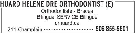 Huard Hélène Dre (506-855-5801) - Annonce illustrée======= - HUARD HELENE DRE ORTHODONTIST (E) Orthodontiste - Braces Bilingual SERVICE Bilingue drhuard.ca -------------------- 506 855-5801 211 Champlain