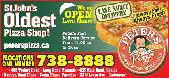Peter's Pizza (709-738-8888) - Annonce illustrée======= - peterspizza.capeterspizza.ca 7LOCATIONS ONE NUMBER 405 Torbay Road   Long Pond Manuels   435 Main Road, Goulds Hamlyn Road Plaza   Cedar Plaza, Paradise   22 O Leary Ave   Carbonear Delivery ServiceDelivery Service