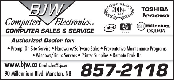 BJW Electronics Ltd (506-857-2118) - Display Ad - 30+ YEARS COMPUTER SALES & SERVICECOMPUTER SALES & SERVICE Authorized Dealer for: Prompt On Site Service   Hardware/Software Sales   Preventative Maintenance Programs Windows/Linux Servers   Printer Supplies   Remote Back Up www.bjw.cawww.bjw.ca 90 Millennium Blvd. Moncton, NB 857-2118