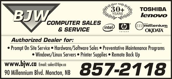 BJW Electronics Ltd (506-857-2118) - Display Ad - COMPUTER SALESCOMP & SERVICE& Authorized Dealer for: Prompt On Site Service   Hardware/Software Sales   Preventative Maintenance Programs Windows/Linux Servers   Printer Supplies   Remote Back Up www.bjw.cawww.bjw.ca 90 Millennium Blvd. Moncton, NB 857-2118