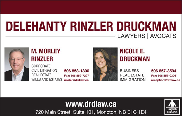 Delehanty Rinzler Druckman (506-857-3594) - Display Ad - LAWYERS AVOCATS M. MORLEY NICOLE E. RINZLER DRUCKMAN CORPORATE CIVIL LITIGATION BUSINESS 506 858-1800 506 857-3594 REAL ESTATE Fax: 506 859-7297 Fax: 506 857-0306 WILLS AND ESTATES IMMIGRATION www.drdlaw.ca 720 Main Street, Suite 101, Moncton, NB E1C 1E4 DELEHANTY RINZLER DRUCKMAN