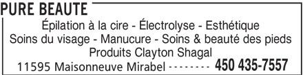 Pure Beauté (450-435-7557) - Annonce illustrée======= - PURE BEAUTE Épilation à la cire - Électrolyse - Esthétique Soins du visage - Manucure - Soins & beauté des pieds Produits Clayton Shagal -------- 450 435-7557 11595 Maisonneuve Mirabel