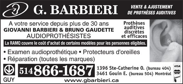 G. Barbieri (514-866-1687) - Annonce illustrée======= - VENTE & AJUSTEMENT DE PROTHÈSES AUDITIVES Prothèses A votre service depuis plus de 30 ans auditives GIOVANNI BARBIERI & BRUNO GAUDETTE discrètes et efficaces AUDIOPROTHÉSISTES La RAMQ couvre le coût d achat de certains modèles pour les personnes eligibles. Examen audioprothétique   Protecteurs d'oreilles Réparation (toutes les marques) 1396 Ste-Catherine O. (bureau 404) 3461 Gouin E. (bureau 504) Montréal GUY www.gbarbieri.ca