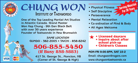 Chung Won Institute Taekwondo (506-855-5450) - Display Ad - Serving Moncton CHUNG WON Self Discipline For 30 Years INSTITUTE OF TAEKWONDO Perseverance Mental Relaxation One of the Top Leading Martial Art Studios in Atlantic Canada. Grand Master Co-ordination of Mind & Body Won Kap Chung - 9th Dan Black Belt All Ages Welcome with over 30 years experience Founder of Taekwondo in New Brunswick Licensed daycare SAME LOCATION Physical Fitness Inquire about after GUMDO - 382-2005   TAICHI - 858-8242 school pick-up Children s Classes 506-855-5450 MON-FRI 9:00-8PM, SAT 10-2 (If Busy 858-5883) 417 St. George St., Moncton, NB www.chungwontaekwondo.ca (Corner of St. George & High)