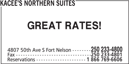 Kacee's Northern Suites (250-233-4800) - Display Ad - KACEE S NORTHERN SUITES GREAT RATES! 250 233-4800 4807 50th Ave S Fort Nelson -------- Fax -------------------------------- 250 233-4801 Reservations --------------------- 1 866 769-6606