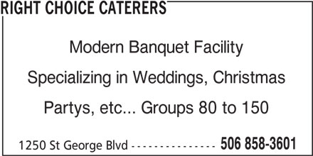 Right Choice Caterers (506-858-3601) - Display Ad - RIGHT CHOICE CATERERS Modern Banquet Facility Specializing in Weddings, Christmas Partys, etc... Groups 80 to 150 506 858-3601 1250 St George Blvd ---------------