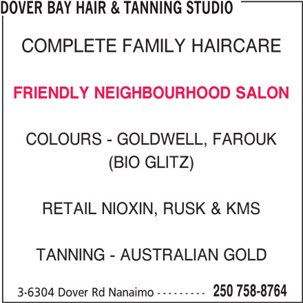 Dover Bay Hair & Tanning Studio (250-758-8764) - Display Ad - DOVER BAY HAIR & TANNING STUDIO (BIO GLITZ) RETAIL NIOXIN, RUSK & KMS TANNING - AUSTRALIAN GOLD 250 758-8764 COMPLETE FAMILY HAIRCARE FRIENDLY NEIGHBOURHOOD SALON COLOURS - GOLDWELL, FAROUK 3-6304 Dover Rd Nanaimo ---------