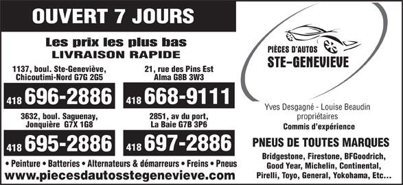 Pièces D'Autos Ste-Geneviève (418-696-2886) - Annonce illustrée======= - OUVERT 7 JOURS Les prix les plus bas LIVRAISON RAPIDE 1137, boul. Ste-Geneviève, 21, rue des Pins Est Chicoutimi-Nord G7G 2G5 Alma G8B 3W3 418 668-9111 418 696-2886 Yves Desgagné - Louise Beaudin propriétaires 3632, boul. Saguenay, 2851, av du port, Jonquière  G7X 1G8 La Baie G7B 3P6 Commis d expérience PNEUS DE TOUTES MARQUES 418 697-2886 418 695-2886 Bridgestone, Firestone, BFGoodrich, Peinture   Batteries   Alternateurs & démarreurs   Freins   Pneus Good Year, Michelin, Continental, Pirelli, Toyo, General, Yokohama, Etc... www.piecesdautosstegenevieve.com