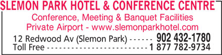 Slemon Park Hotel & Conference Centre (902-432-1780) - Display Ad - Conference, Meeting & Banquet Facilities Private Airport - www.slemonparkhotel.com 902 432-1780 12 Redwood Av (Slemon Park) ------ Toll Free ------------------------- 1 877 782-9734 SLEMON PARK HOTEL & CONFERENCE CENTRE