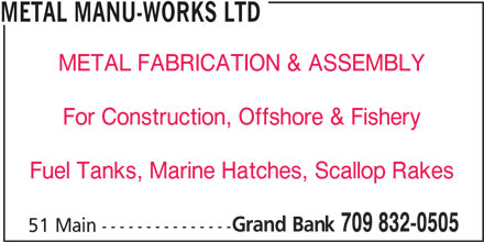 Metal Manu-Works Ltd (709-832-0505) - Display Ad - METAL MANU-WORKS LTD METAL FABRICATION & ASSEMBLY For Construction, Offshore & Fishery Fuel Tanks, Marine Hatches, Scallop Rakes Grand Bank 709 832-0505 51 Main ---------------