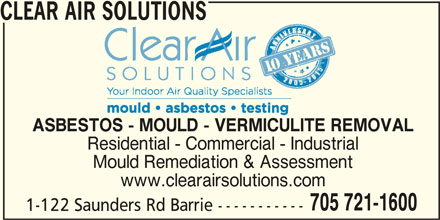 Clear Air Solutions (705-721-1600) - Display Ad - CLEAR AIR SOLUTIONS ASBESTOS - MOULD - VERMICULITE REMOVAL Residential - Commercial - Industrial Mould Remediation & Assessment www.clearairsolutions.com 705 721-1600 1-122 Saunders Rd Barrie -----------