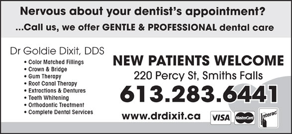 Dr. Goldie Dixit (613-283-6441) - Display Ad - Nervous about your dentist s appointment? ...Call us, we offer GENTLE & PROFESSIONAL dental care Dr Goldie Dixit, DDS Color Matched Fillings NEW PATIENTS WELCOME Crown & Bridge Gum Therapy 220 Percy St, Smiths Falls Root Canal Therapy Extractions & Dentures Teeth Whitening Orthodontic Treatment Complete Dental Services www.drdixit.ca
