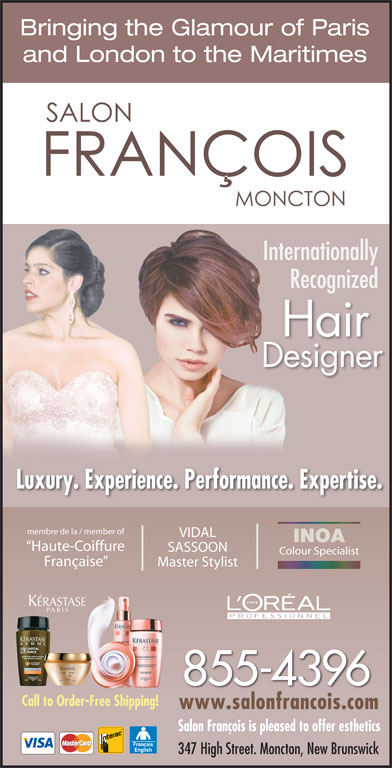 Francois Beauty Salon (506-855-4396) - Display Ad - and London to the Maritimes InternationallyInte RecognizedR Hair Designer Luxury. Experience. Performance. Expertise. membre de la / member of VIDAL INOA Haute-Coiffure SASSOON Colour Specialist Française Master Stylist 855-4396 Call to Order-Free Shipping! www.salonfrancois.comwww.salonfrancois.com Salon François is pleased to offer esthetics 347 High Street. Moncton, New Brunswick Bringing the Glamour of Paris