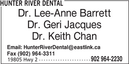 Hunter River Dental (902-964-2230) - Display Ad - Dr. Lee-Anne Barrett Dr. Geri Jacques Dr. Keith Chan Fax (902) 964-3311 902 964-2230 19805 Hwy 2 ---------------------- HUNTER RIVER DENTAL
