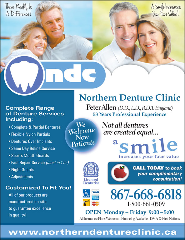 Northern Denture Clinic (867-668-6818) - Display Ad - Northern Denture Clinic Complete Range Same Day Reline Service Sports Mouth Guards Fast Repair Service (most in 1 hr.) CALL TODAY to book Night Guards your complimentary Adjustments consultation! Customized To Fit You! All of our products are 867-668-6818 manufactured on-site 1-800-661-0509 to guarantee excellence OPEN Monday - Friday  9:00 - 5:00 in quality! All Insurance Plans Welcome · Financing Available · D.V.A & First Nations www.northerndentureclinic.ca Peter Allen (D.D., L.D., R.D.T. England) of Denture Servicess 53 Years Professional Experience53 Including: Wlceome Not all dentures Complete & Partial Dentures WeNe are created equal... Flexible Nylon Partials wnts Dentures Over Implants tie