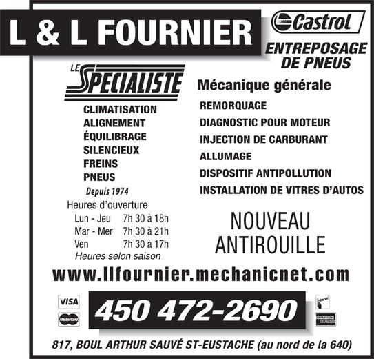 Garage L Et L Fournier (450-472-2690) - Annonce illustrée======= - L & L FOURNIER ENTREPOSAGE DE PNEUS Mécanique générale REMORQUAGE CLIMATISATION DIAGNOSTIC POUR MOTEUR ALIGNEMENT ÉQUILIBRAGE INJECTION DE CARBURANT SILENCIEUX ALLUMAGE FREINS DISPOSITIF ANTIPOLLUTION PNEUS INSTALLATION DE VITRES D AUTOS Heures d ouverture Lun - Jeu 7h 30 à 18h NOUVEAU Mar - Mer 7h 30 à 21h Ven 7h 30 à 17h ANTIROUILLE Heures selon saison www.llfournier.mechanicnet.com 450 472-2690 817, BOUL ARTHUR SAUVÉ ST-EUSTACHE (au nord de la 640)