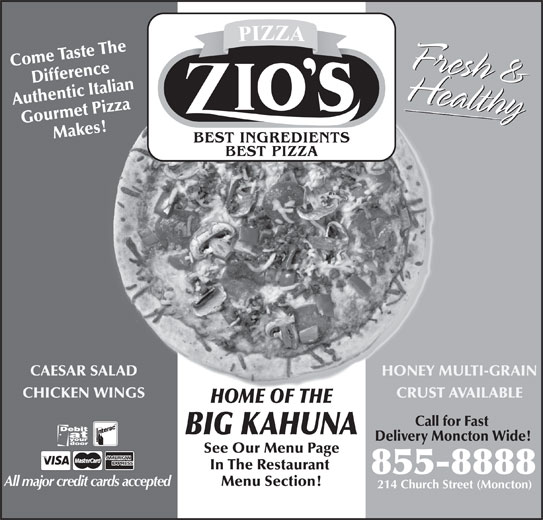 Zio's Pizzeria (506-855-8888) - Annonce illustrée======= - HONEY MULTI-GRAINCAESAR SALAD CRUST AVAILABLECHICKEN WINGS HOME OF THE Call for Fast BIG KAHUNA Delivery Moncton Wide! See Our Menu Page In The Restaurant 855-8888 All major credit cards accepted Menu Section! 214 Church Street (Moncton) Come Taste The Fresh &HealthyHealthyFresh & Difference Authentic Italian Gourmet Pizza Makes!