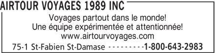 Airtour Voyages 1989 Inc (450-797-2983) - Annonce illustrée======= - AIRTOUR VOYAGES 1989 INC Voyages partout dans le monde! Une équipe expérimentée et attentionnée! www.airtourvoyages.com --------- 1-800-643-2983 75-1 St-Fabien St-Damase AIRTOUR VOYAGES 1989 INC Voyages partout dans le monde! Une équipe expérimentée et attentionnée! www.airtourvoyages.com --------- 1-800-643-2983 75-1 St-Fabien St-Damase