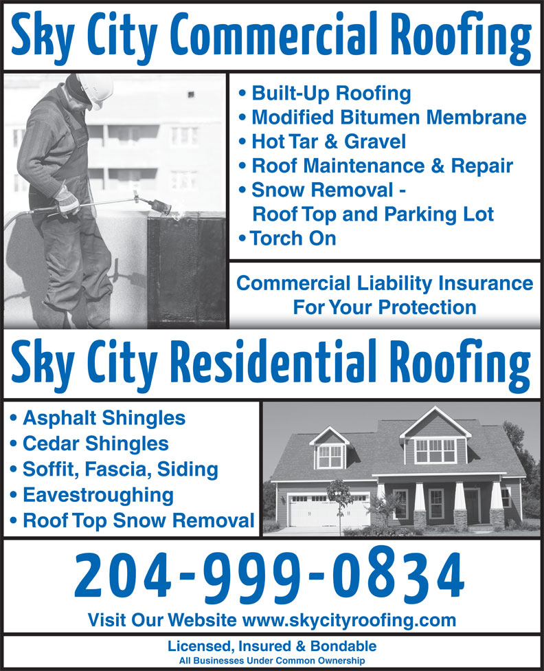 Sky City Roofing (204-999-0834) - Display Ad - Modified Bitumen Membrane Hot Tar & Gravel Roof Maintenance & Repair Snow Removal - Roof Top and Parking Lot Built-Up Roofing Torch On Commercial Liability Insurance For Your ProtectionFor Your Protection Asphalt Shingles Cedar Shingles Soffit, Fascia, Siding Eavestroughing Roof Top Snow Removal Visit Our Website www.skycityroofing.com Licensed, Insured & Bondable All Businesses Under Common Ownership