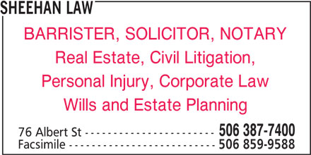 Sheehan Law (506-387-7400) - Display Ad - SHEEHAN LAW BARRISTER, SOLICITOR, NOTARY Real Estate, Civil Litigation, Personal Injury, Corporate Law Wills and Estate Planning 506 387-7400 76 Albert St ----------------------- Facsimile -------------------------- 506 859-9588