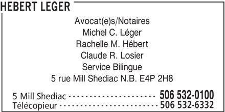 Hebert Leger (506-532-0100) - Annonce illustrée======= - HEBERT LEGER Avocat(e)s/Notaires Michel C. Léger Rachelle M. Hébert Claude R. Losier 5 rue Mill Shediac N.B. E4P 2H8 --------------------- 506 532-0100 5 Mill Shediac ------------------------ 506 532-6332 Télécopieur Service Bilingue