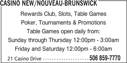Casino Nouveau-Brunswick (506-859-7770) - Annonce illustrée======= - 21 Casino Drive -------------------- CASINO NEW/NOUVEAU-BRUNSWICK Rewards Club, Slots, Table Games Poker, Tournaments & Promotions Table Games open daily from: Sunday through Thursday 12:00pm - 3:00am Friday and Saturday 12:00pm - 6:00am 506 859-7770
