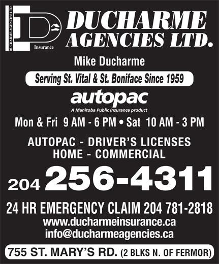 Ducharme Agencies Ltd (204-256-4311) - Display Ad - DUCHARME AGENCIES LTD. DUCHARME AGENCIES LTDInsurance Mike Ducharme Serving St. Vital & St. Boniface Since 1959 Mon & Fri  9 AM - 6 PM   Sat  10 AM - 3 PM AUTOPAC - DRIVER S LICENSES HOME - COMMERCIAL 204 24 HR EMERGENCY CLAIM 204 781-2818 www.ducharmeinsurance.ca 755 ST. MARY S RD. (2 BLKS N. OF FERMOR)