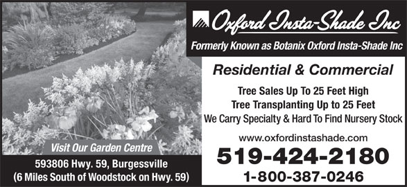 Oxford Insta Shade Inc (519-424-2180) - Display Ad - Residential & Commercial Tree Sales Up To 25 Feet High Formerly Known as Botanix Oxford Insta-Shade Inc Tree Transplanting Up to 25 Feet We Carry Specialty & Hard To Find Nursery Stock www.oxfordinstashade.com Visit Our Garden Centre 519-424-2180 593806 Hwy. 59, Burgessville 6 Miles South of Woodstock on Hwy. 59 1-800-387-0246