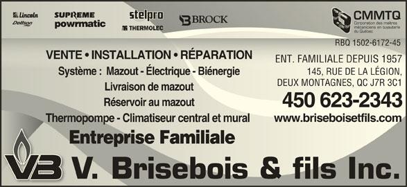 Chauffage Brisebois V & Fils Inc (450-623-2343) - Annonce illustrée======= - 450 623-2343450 623-2343 www.briseboisetfils.comwww.briseboisetfils.com CMMTQCMMT Corporation des maîtresCorporation des maîtres mécaniciens en tuyauteriemécaniciens en tuyauterie du QuébecQuébec RBQ 1502-6172-45 1502-617RBQ2-45 VENTE   INSTALLATION   RÉPARATION   RÉPARATIONVENTE   INSTALLATION ENT. FAMILIALE DEPUIS 195757ENT. FAMILIALE DEPUIS 19 145, RUE DE LA LÉGION,145, RUE DE LA LÉGION, Système :  Mazout - Électrique - BiénergieSystème  Mazout - Électrique - Biénergie DEUX MONTAGNES, QC J7R 3C1DEUX MONTAGNES, QC J7R 3C1 Livraison de mazoutLivraison de mazout Réservoir au mazoutRéservoir au mazout Thermopompe - Climatiseur central et mural Thermopompe - Climatiseur central et mural Entreprise Familiale Entreprise Familiale V. Brisebois & fils Inc.V. Brisebois & fils Inc.